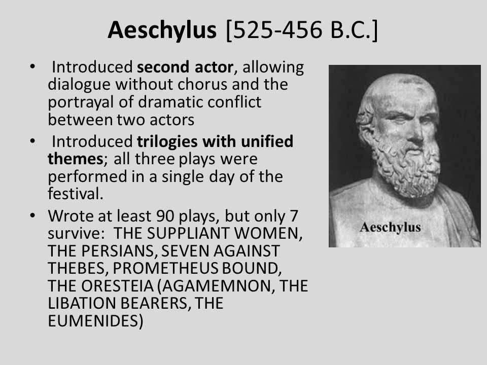 Aeschylus [525-456 B.C.] Introduced second actor, allowing dialogue without chorus and the portrayal of dramatic conflict between two actors.